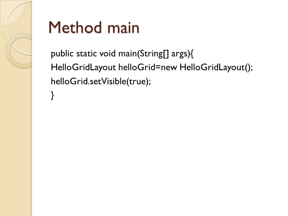 Method main public static void main(String[] args){ HelloGridLayout helloGrid=new HelloGridLayout(); helloGrid.setVisible(true); }